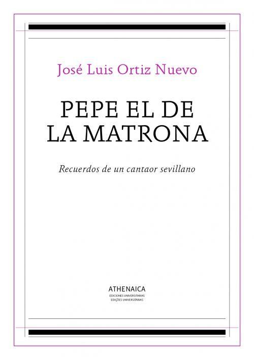 Pepe el de la Matrona: Recuerdos de un cantaor sevillano – José Luis Ortiz Nuevo